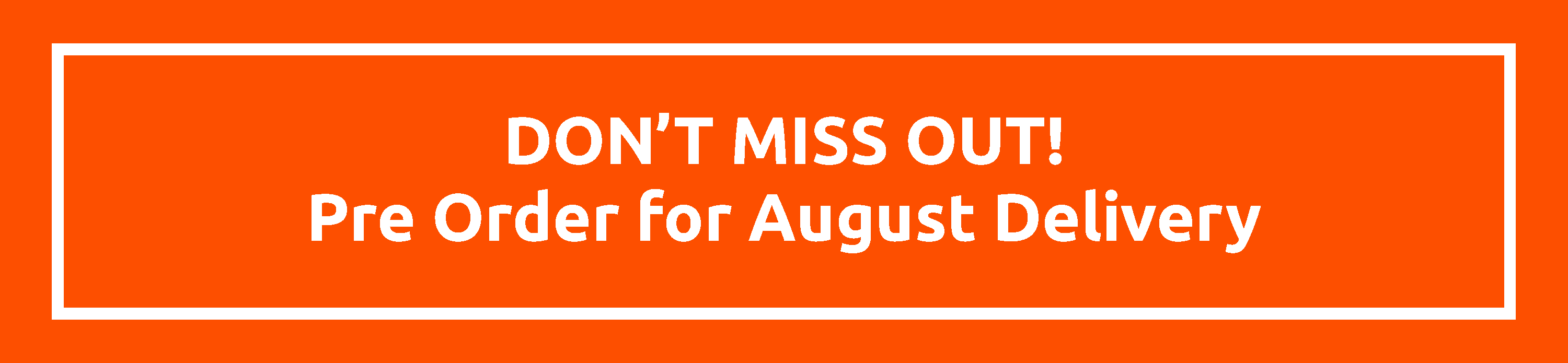 Don't miss out! Pre Order for August Delivery